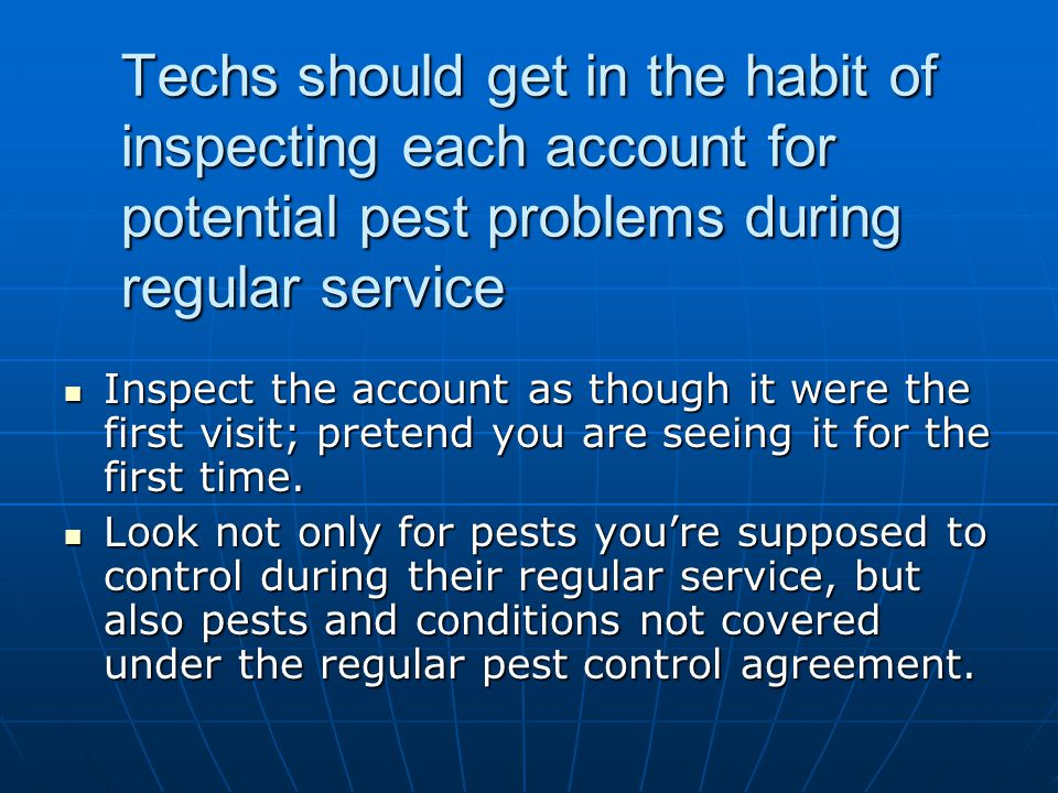 Techs should get in the habit of inspecting each account for potential pest problems during regular service