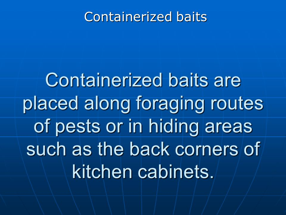 Containerized baits Containerized baits are placed along foraging routes of pests or in hiding areas such as the back corners of kitchen cabinets.