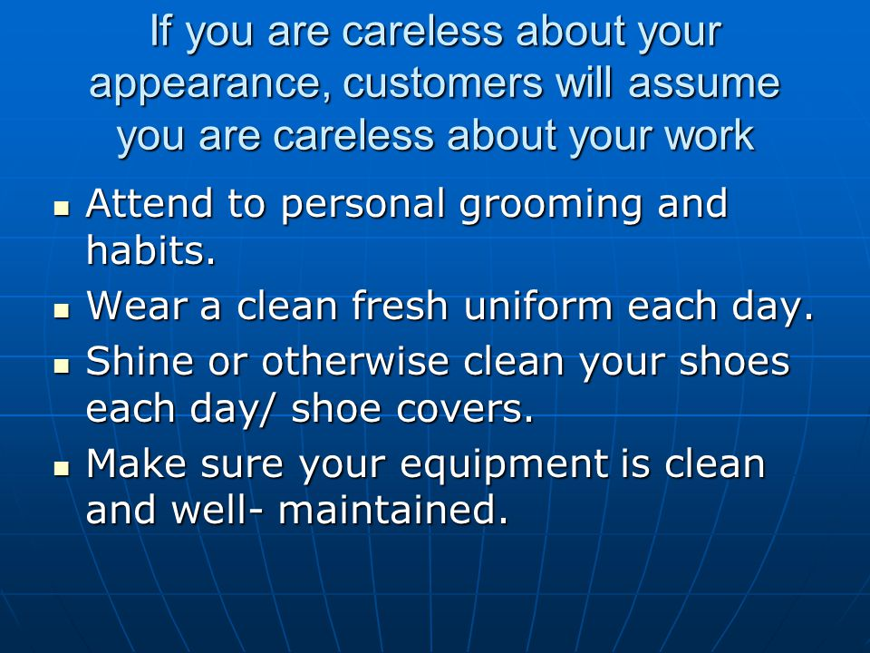 If you are careless about your appearance, customers will assume you are careless about your work