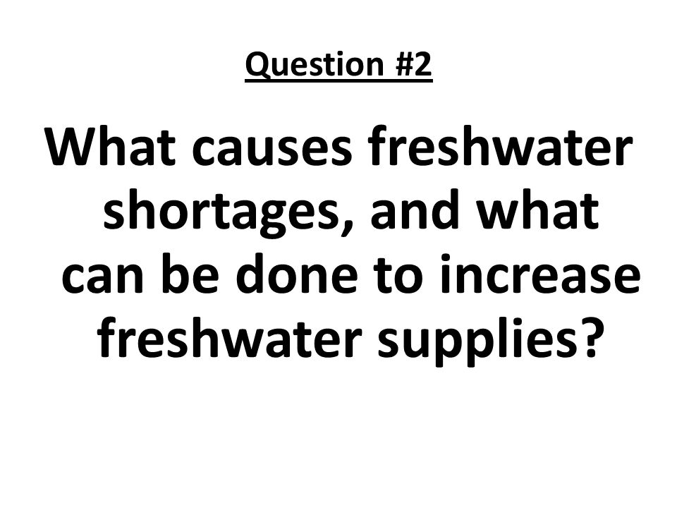 Question #2 What causes freshwater shortages, and what can be done to increase freshwater supplies