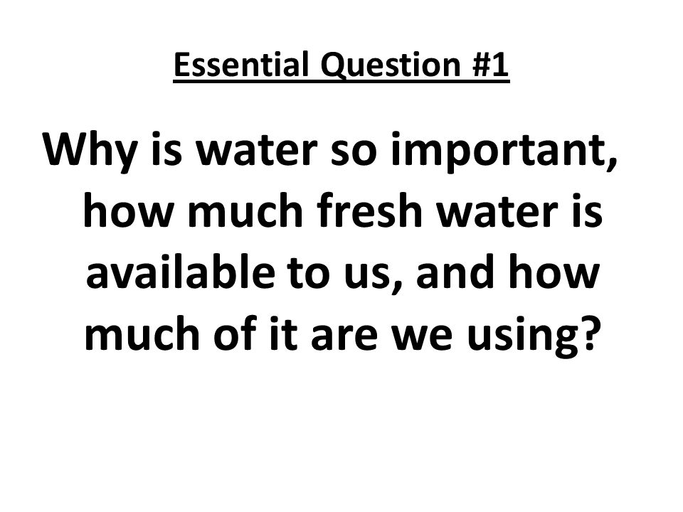 Essential Question #1 Why is water so important, how much fresh water is available to us, and how much of it are we using