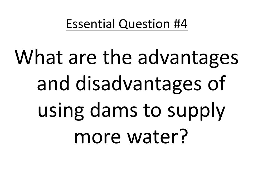 Essential Question #4 What are the advantages and disadvantages of using dams to supply more water