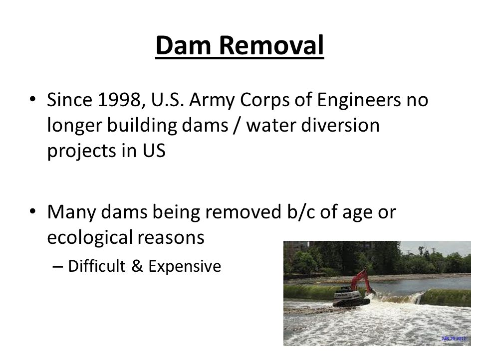 Dam Removal Since 1998, U.S. Army Corps of Engineers no longer building dams / water diversion projects in US.