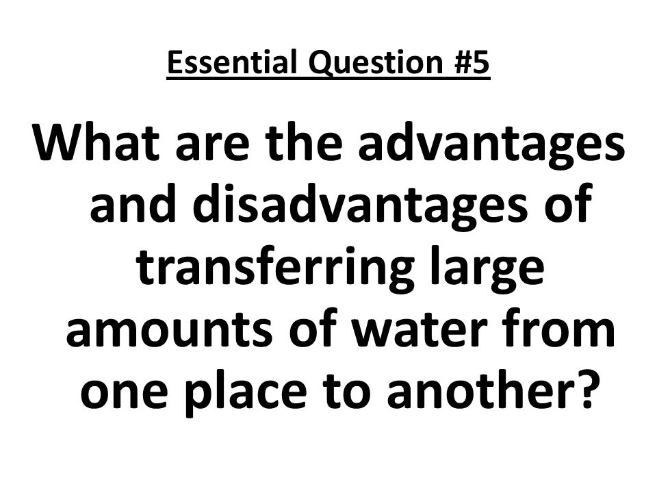 Essential Question #5 What are the advantages and disadvantages of transferring large amounts of water from one place to another