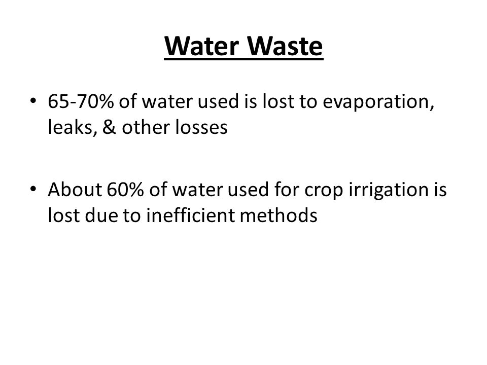 Water Waste 65-70% of water used is lost to evaporation, leaks, & other losses.