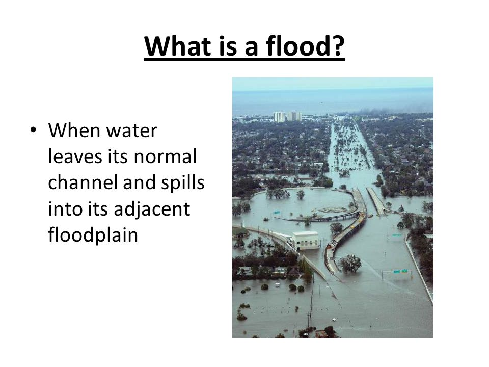 What is a flood When water leaves its normal channel and spills into its adjacent floodplain.
