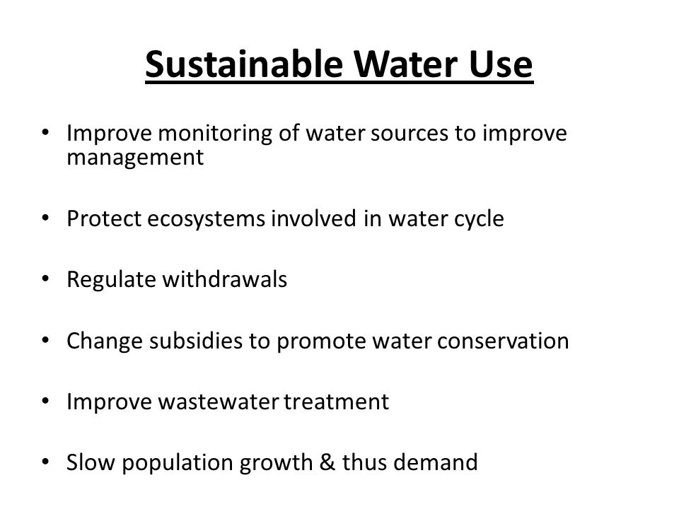 Sustainable Water Use Improve monitoring of water sources to improve management. Protect ecosystems involved in water cycle.