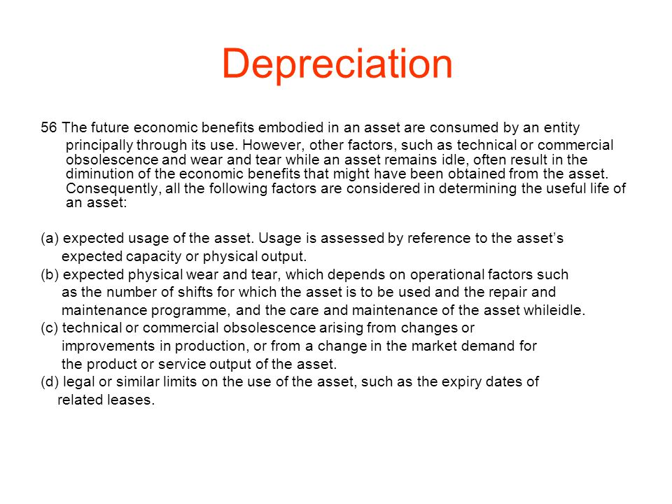 Depreciation 56 The future economic benefits embodied in an asset are consumed by an entity.