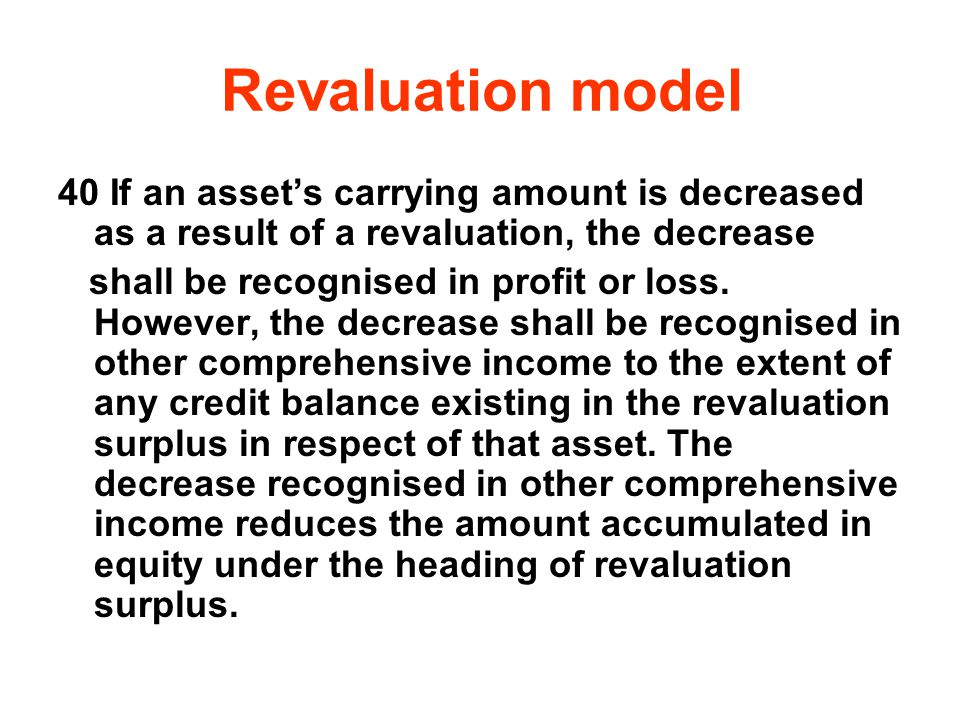 Revaluation model 40 If an asset's carrying amount is decreased as a result of a revaluation, the decrease.