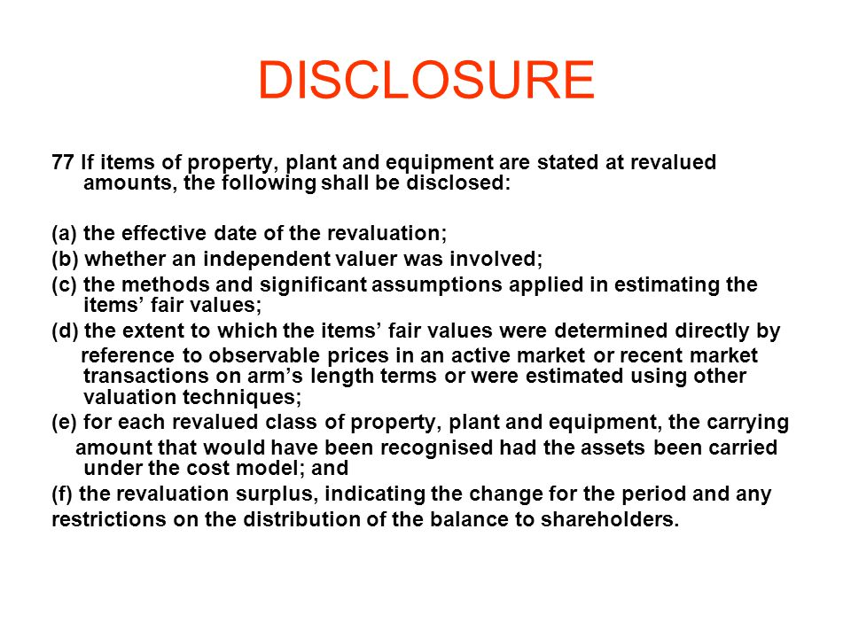 DISCLOSURE 77 If items of property, plant and equipment are stated at revalued amounts, the following shall be disclosed: