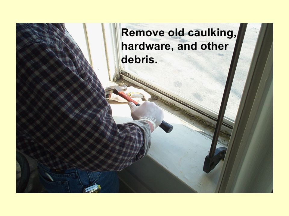 Remove old caulking, hardware, and other debris.