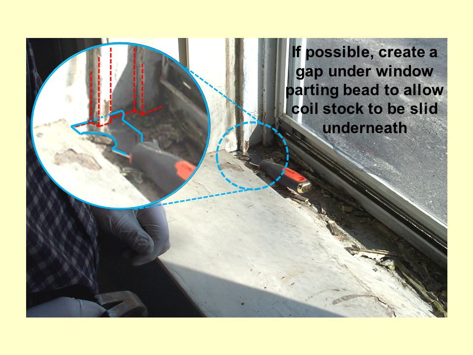 If possible, create a gap under window parting bead to allow coil stock to be slid underneath