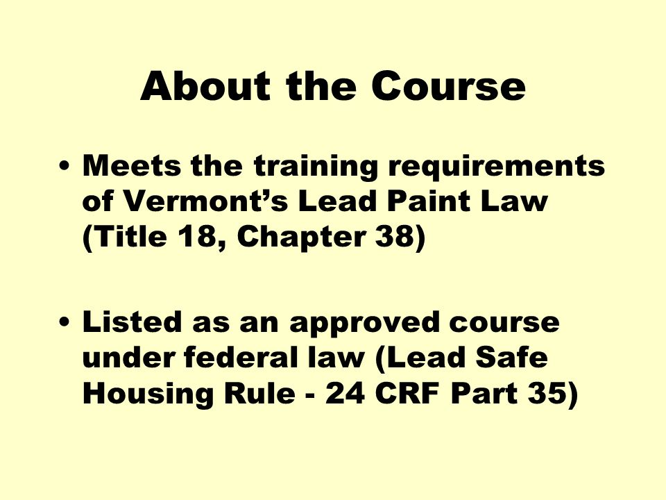 About the Course Meets the training requirements of Vermont's Lead Paint Law (Title 18, Chapter 38)