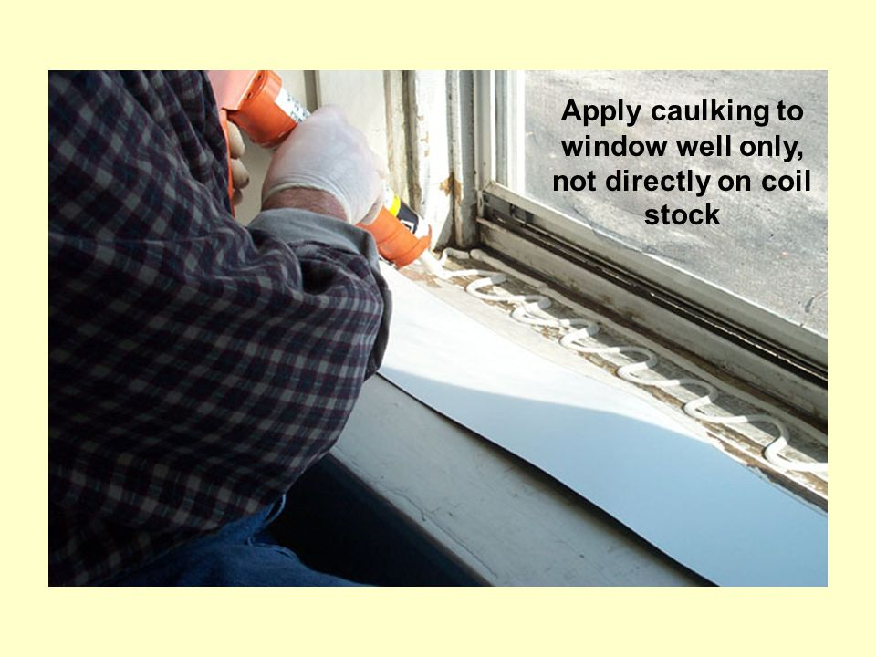 Apply caulking to window well only, not directly on coil stock