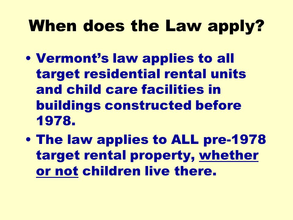 When does the Law apply Vermont's law applies to all target residential rental units and child care facilities in buildings constructed before 1978.
