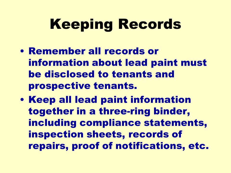 Keeping Records Remember all records or information about lead paint must be disclosed to tenants and prospective tenants.