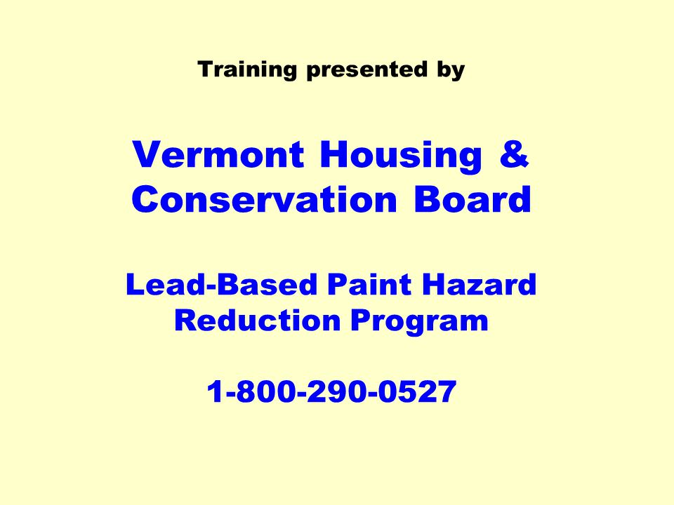 Training presented by Vermont Housing & Conservation Board Lead-Based Paint Hazard Reduction Program 1-800-290-0527