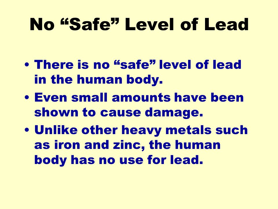 No Safe Level of Lead There is no safe level of lead in the human body. Even small amounts have been shown to cause damage.