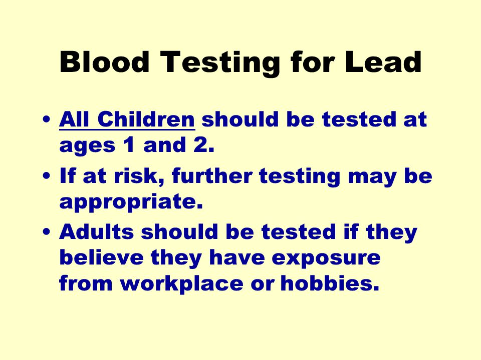 Blood Testing for Lead All Children should be tested at ages 1 and 2.