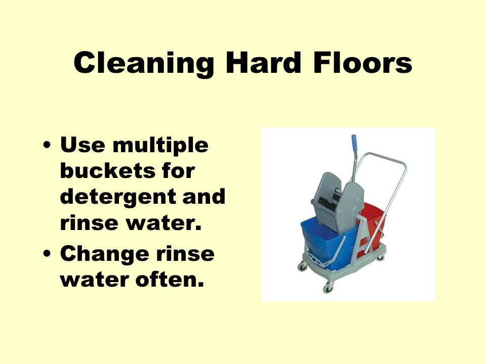 Cleaning Hard Floors Use multiple buckets for detergent and rinse water. Change rinse water often.