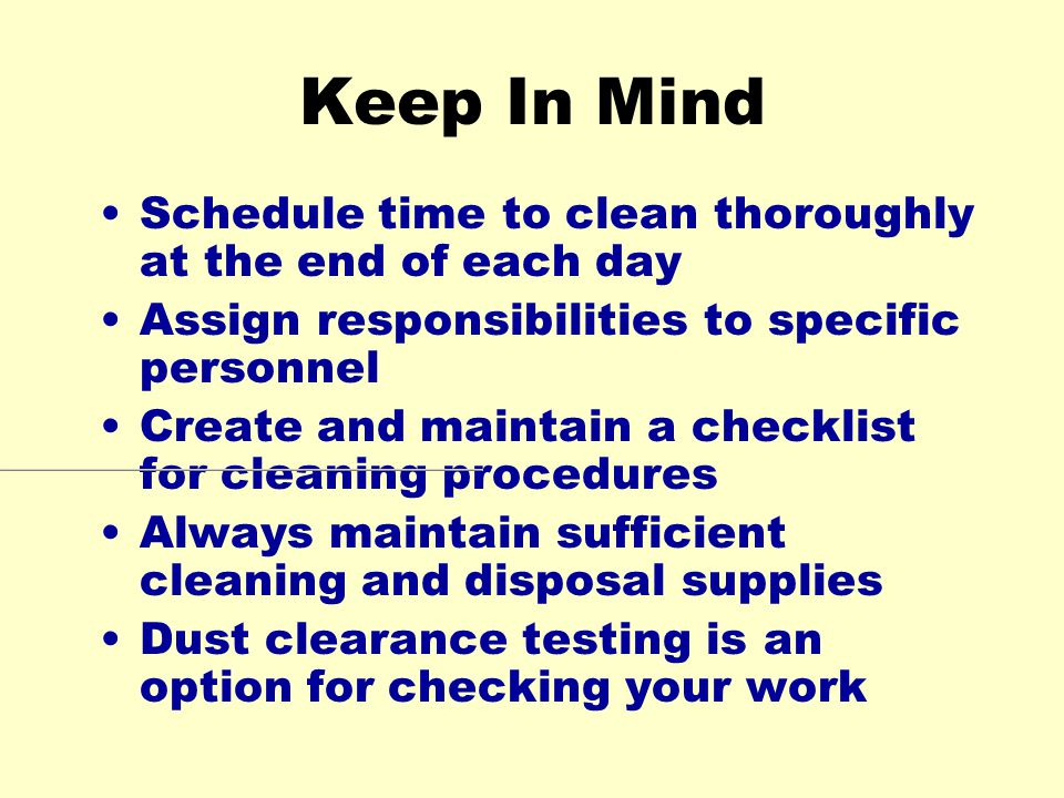 Keep In Mind Schedule time to clean thoroughly at the end of each day