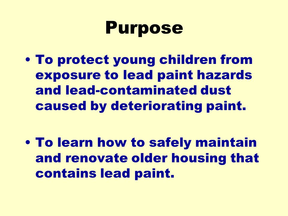 Purpose To protect young children from exposure to lead paint hazards and lead-contaminated dust caused by deteriorating paint.