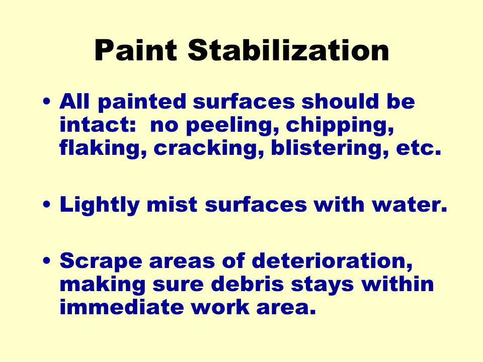 Paint Stabilization All painted surfaces should be intact: no peeling, chipping, flaking, cracking, blistering, etc.