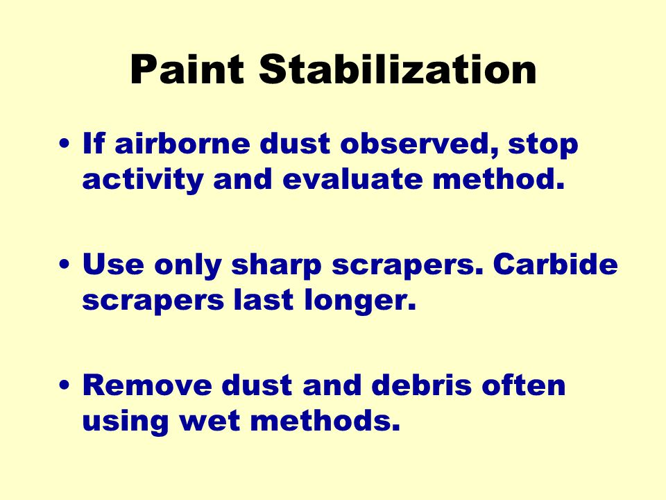 Paint Stabilization If airborne dust observed, stop activity and evaluate method. Use only sharp scrapers. Carbide scrapers last longer.