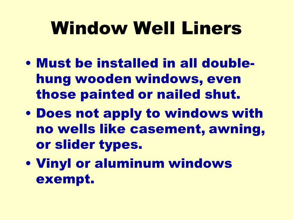Window Well Liners Must be installed in all double-hung wooden windows, even those painted or nailed shut.