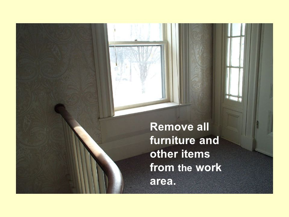 Remove all furniture and other items from the work area.