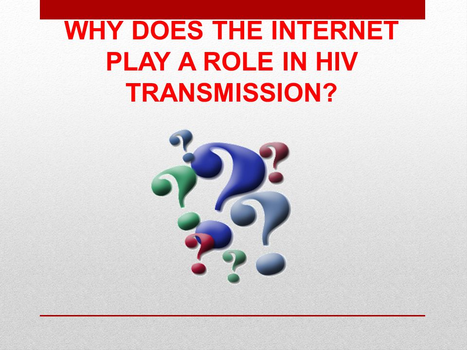 WHY DOES THE INTERNET PLAY A ROLE IN HIV TRANSMISSION