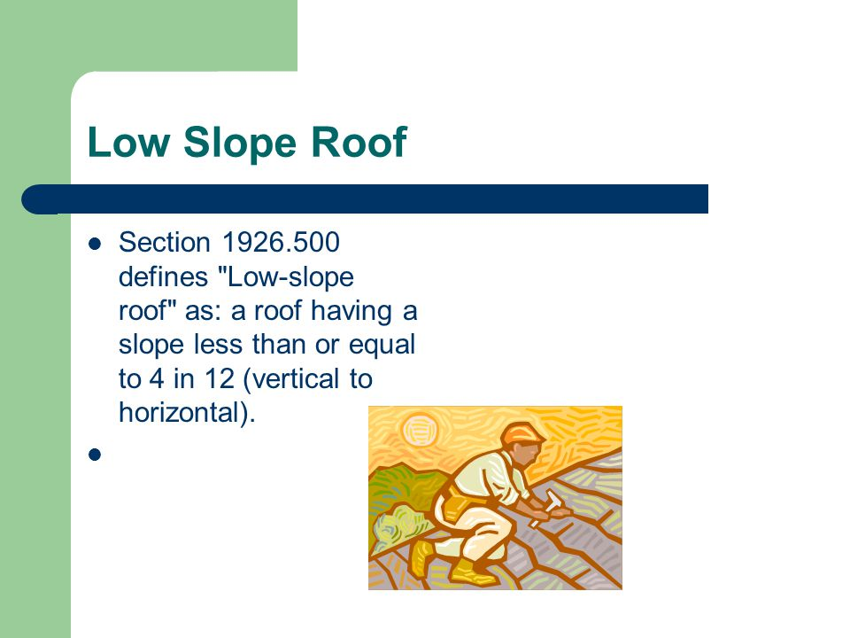 Low Slope Roof Section 1926.500 defines Low-slope roof as: a roof having a slope less than or equal to 4 in 12 (vertical to horizontal).