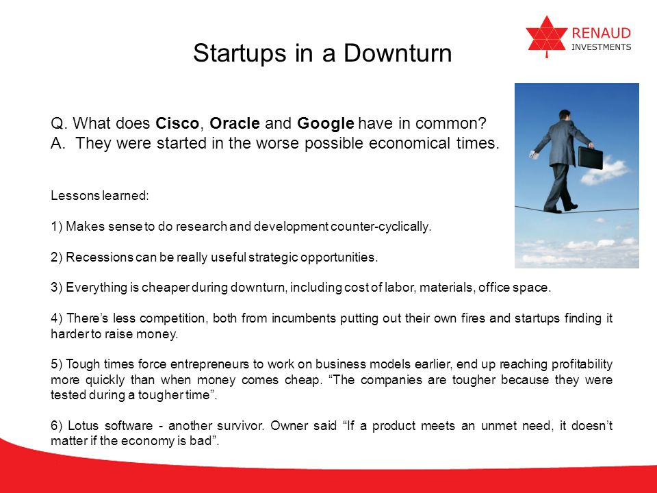 Startups in a Downturn Q. What does Cisco, Oracle and Google have in common They were started in the worse possible economical times.