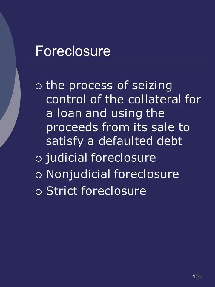Foreclosure the process of seizing control of the collateral for a loan and using the proceeds from its sale to satisfy a defaulted debt.