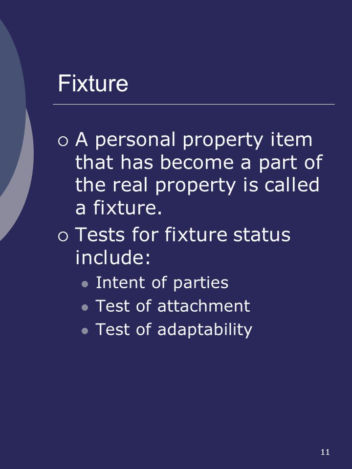Fixture A personal property item that has become a part of the real property is called a fixture. Tests for fixture status include: