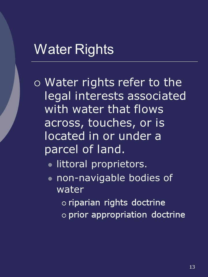 Water Rights Water rights refer to the legal interests associated with water that flows across, touches, or is located in or under a parcel of land.