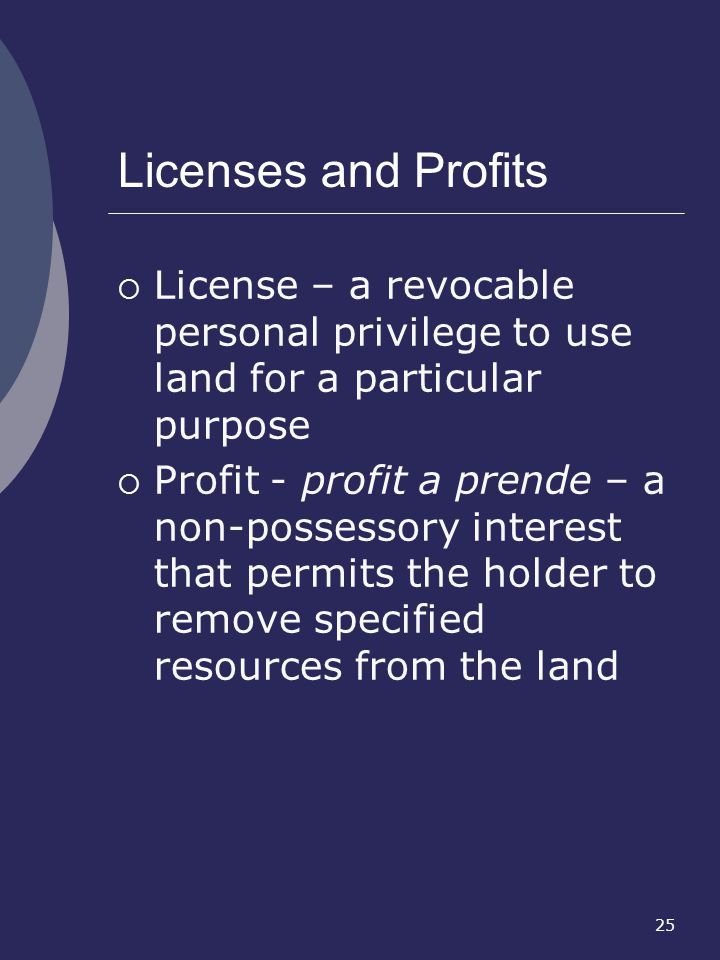 Licenses and Profits License – a revocable personal privilege to use land for a particular purpose.