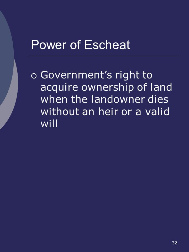 Power of Escheat Government's right to acquire ownership of land when the landowner dies without an heir or a valid will.