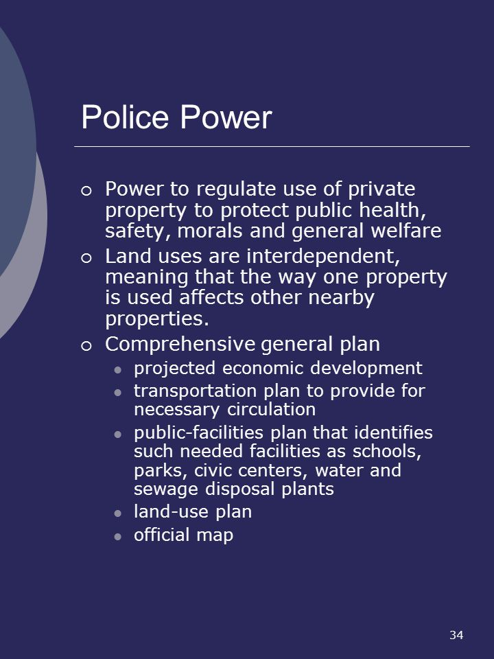 Police Power Power to regulate use of private property to protect public health, safety, morals and general welfare.