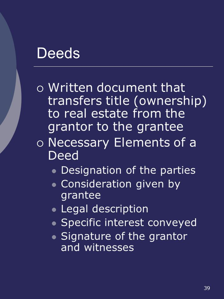 Deeds Written document that transfers title (ownership) to real estate from the grantor to the grantee.