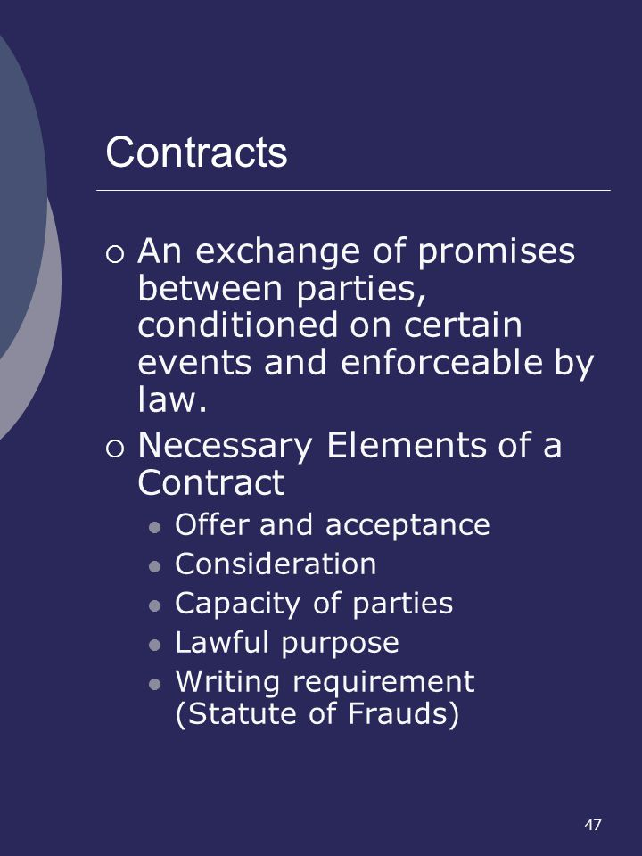 Contracts An exchange of promises between parties, conditioned on certain events and enforceable by law.