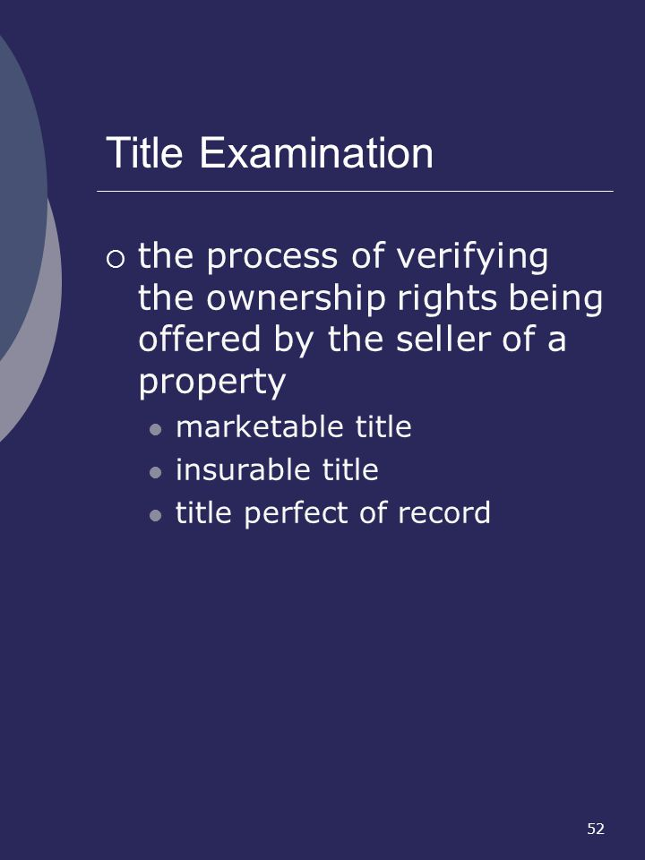 Title Examination the process of verifying the ownership rights being offered by the seller of a property.