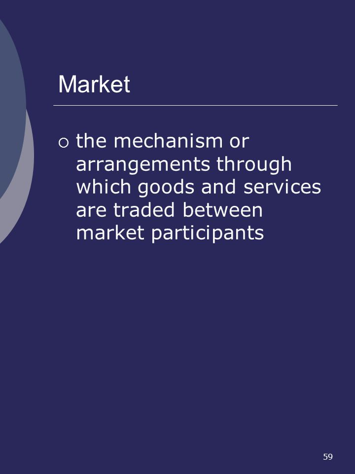 Market the mechanism or arrangements through which goods and services are traded between market participants.
