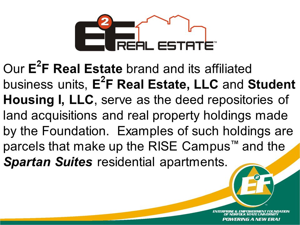 Our E2F Real Estate brand and its affiliated business units, E2F Real Estate, LLC and Student Housing I, LLC, serve as the deed repositories of land acquisitions and real property holdings made by the Foundation.