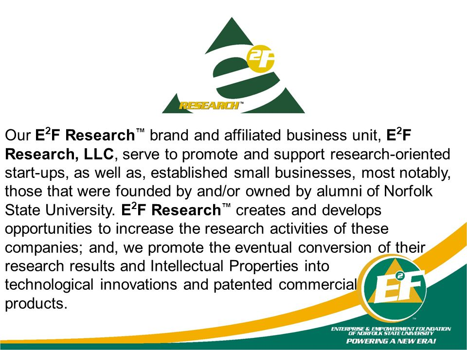 Our E2F Research™ brand and affiliated business unit, E2F Research, LLC, serve to promote and support research-oriented start-ups, as well as, established small businesses, most notably, those that were founded by and/or owned by alumni of Norfolk State University. E2F Research™ creates and develops opportunities to increase the research activities of these companies; and, we promote the eventual conversion of their research results and Intellectual Properties into