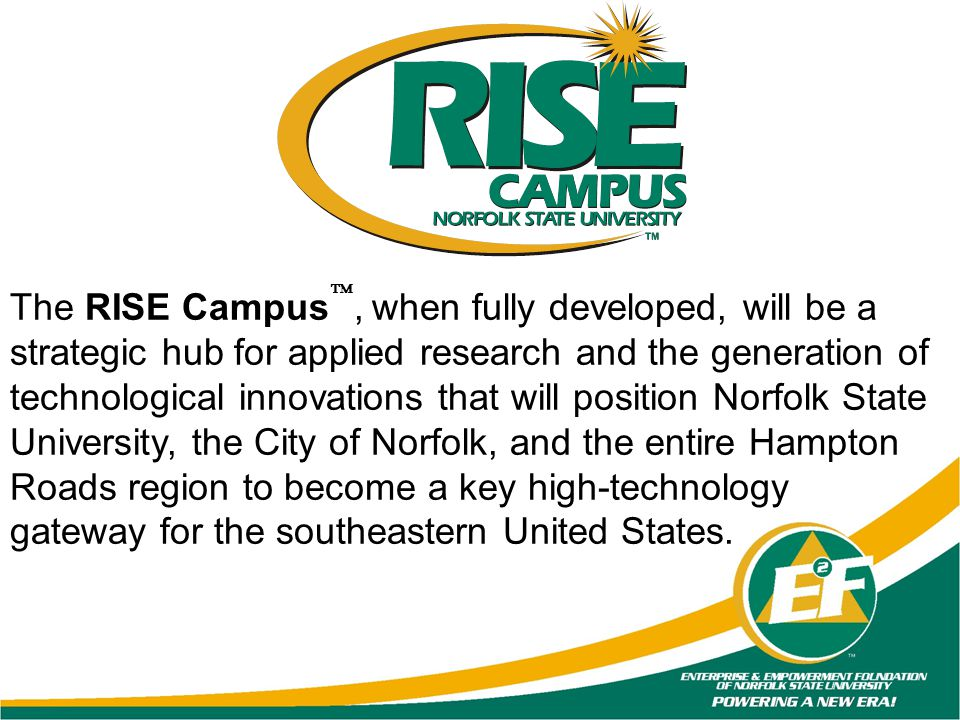 The RISE Campus, when fully developed, will be a strategic hub for applied research and the generation of technological innovations that will position Norfolk State University, the City of Norfolk, and the entire Hampton Roads region to become a key high-technology