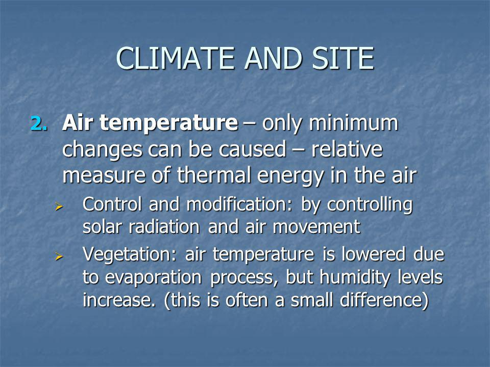CLIMATE AND SITE Air temperature – only minimum changes can be caused – relative measure of thermal energy in the air.