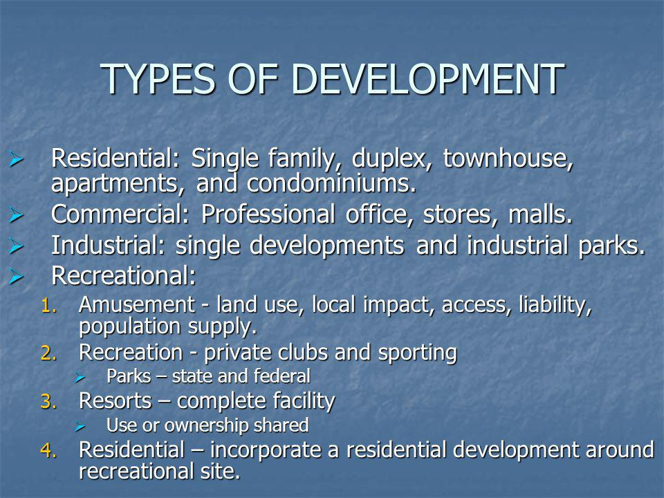 TYPES OF DEVELOPMENT Residential: Single family, duplex, townhouse, apartments, and condominiums. Commercial: Professional office, stores, malls.