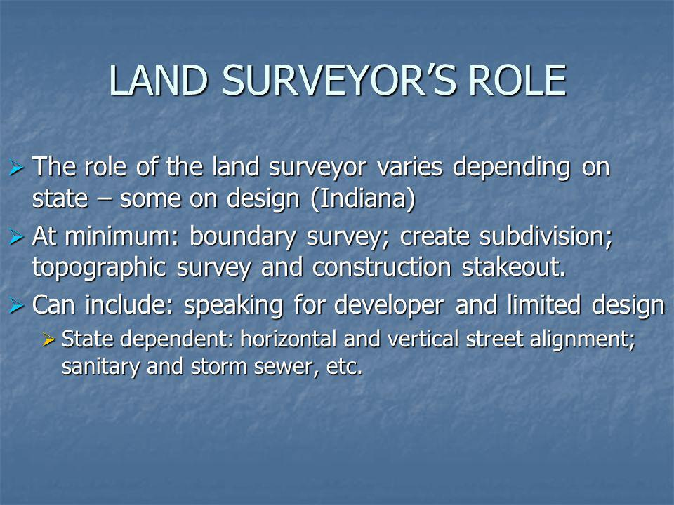 LAND SURVEYOR'S ROLE The role of the land surveyor varies depending on state – some on design (Indiana)