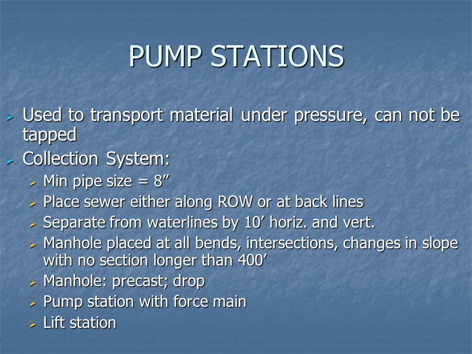PUMP STATIONS Used to transport material under pressure, can not be tapped. Collection System: Min pipe size = 8
